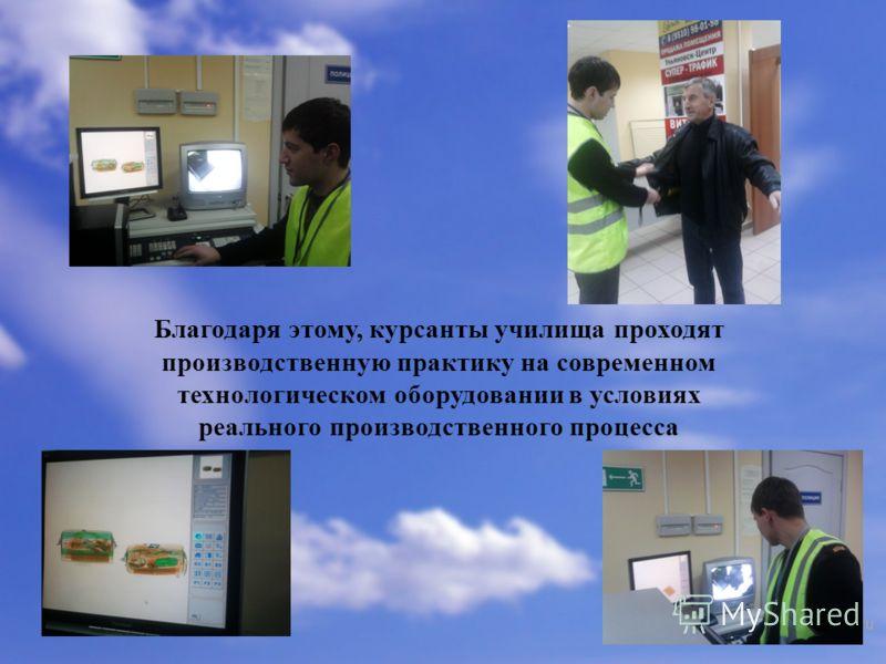 Благодаря этому, курсанты училища проходят производственную практику на современном технологическом оборудовании в условиях реального производственного процесса