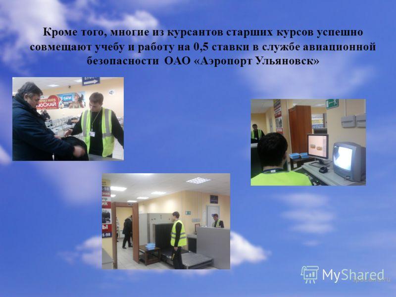 Кроме того, многие из курсантов старших курсов успешно совмещают учебу и работу на 0,5 ставки в службе авиационной безопасности ОАО «Аэропорт Ульяновск»
