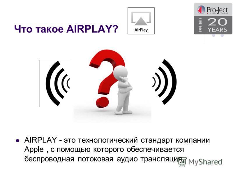 Что такое AIRPLAY? AIRPLAY - это технологический стандарт компании Apple, с помощью которого обеспечивается беспроводная потоковая аудио трансляция. 2