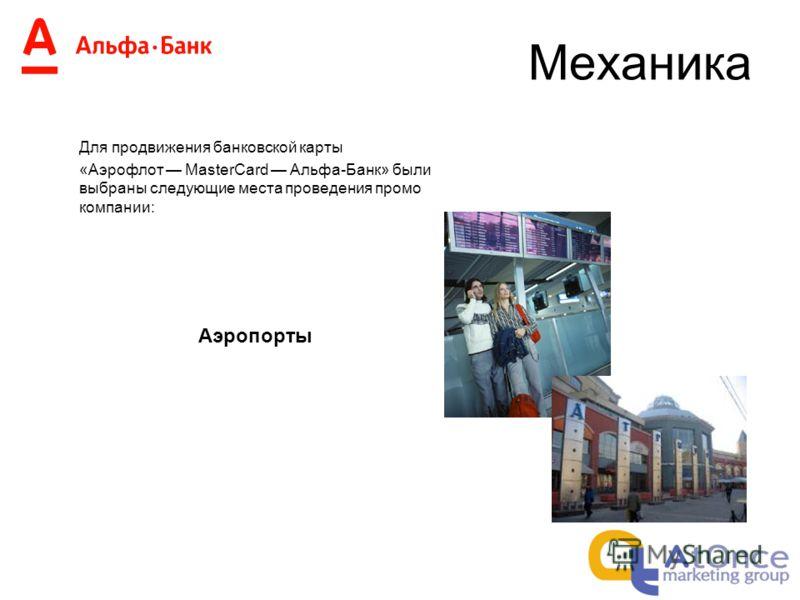 Механика Для продвижения банковской карты «Аэрофлот MasterCard Альфа-Банк» были выбраны следующие места проведения промо компании: Аэропорты