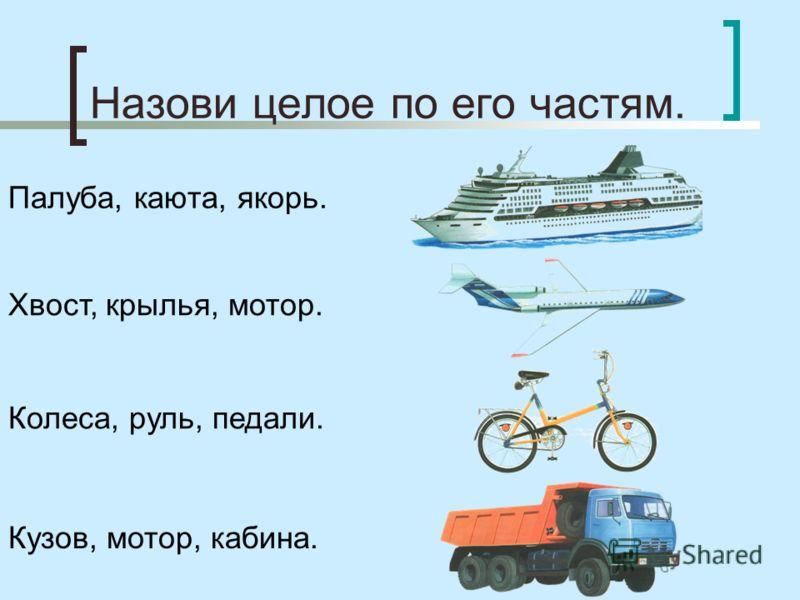 Назови целое по его частям. Палуба, каюта, якорь. Хвост, крылья, мотор. Колеса, руль, педали. Кузов, мотор, кабина.