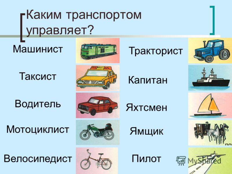 Каким транспортом управляет? Мотоциклист Велосипедист Машинист Таксист Водитель Тракторист Пилот Яхтсмен Ямщик Капитан