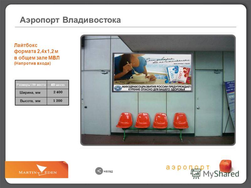 а э р о п о р т 1 200 2 400 Лайтбокс формата 2,4х1,2 м в общем зале МВЛ (Напротив входа) 40 место Размеры \ места Ширина, мм Высота, мм Аэропорт Владивостока назад