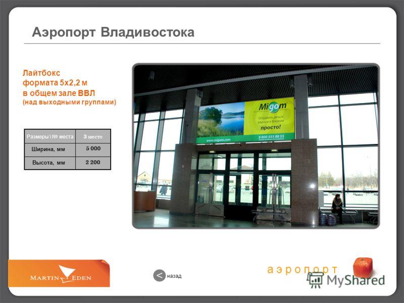 а э р о п о р т 2 200 5 000 3 место Размеры \ места Ширина, мм Высота, мм Лайтбокс формата 5х2,2 м в общем зале ВВЛ (над выходными группами) Аэропорт Владивостока назад