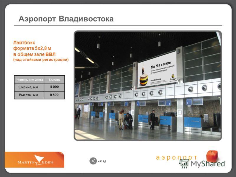 а э р о п о р т 2 800 5 000 Лайтбокс формата 5х2,8 м в общем зале ВВЛ (над стойками регистрации) 5 место Размеры \ места Ширина, мм Высота, мм Аэропорт Владивостока назад