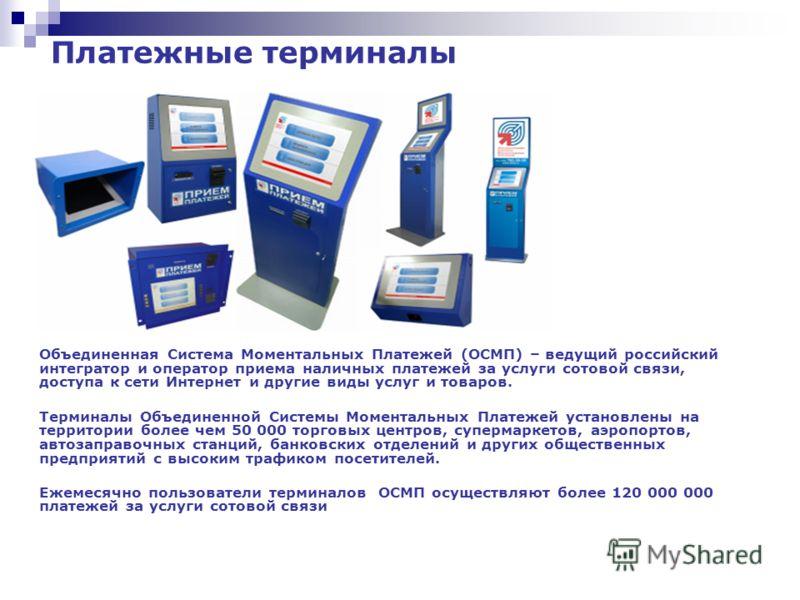 Объединенная Система Моментальных Платежей (ОСМП) – ведущий российский интегратор и оператор приема наличных платежей за услуги сотовой связи, доступа к сети Интернет и другие виды услуг и товаров. Терминалы Объединенной Системы Моментальных Платежей