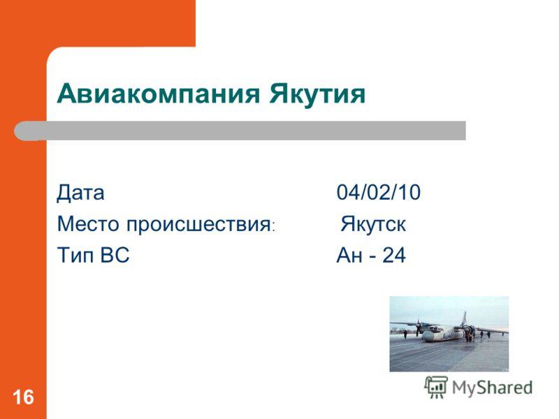 Авиакомпания Якутия Дата04/02/10 Место происшествия : Якутск Тип ВСАн - 24 16
