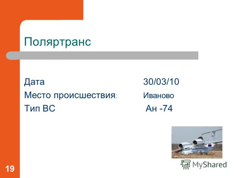 Поляртранс Дата30/03/10 Место происшествия : Иваново Тип ВС Ан -74 19