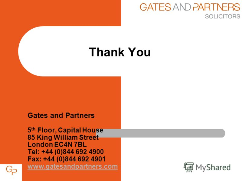 Gates and Partners 5 th Floor, Capital House 85 King William Street London EC4N 7BL Tel: +44 (0)844 692 4900 Fax: +44 (0)844 692 4901 www.gatesandpartners.com www.gatesandpartners.com Thank You