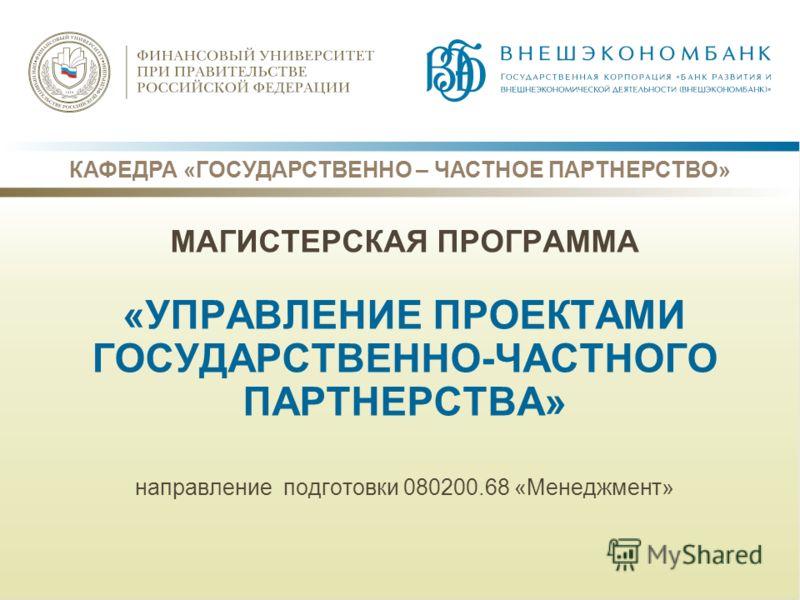 КАФЕДРА «ГОСУДАРСТВЕННО – ЧАСТНОЕ ПАРТНЕРСТВО» МАГИСТЕРСКАЯ ПРОГРАММА «УПРАВЛЕНИЕ ПРОЕКТАМИ ГОСУДАРСТВЕННО-ЧАСТНОГО ПАРТНЕРСТВА» направление подготовки 080200.68 «Менеджмент»