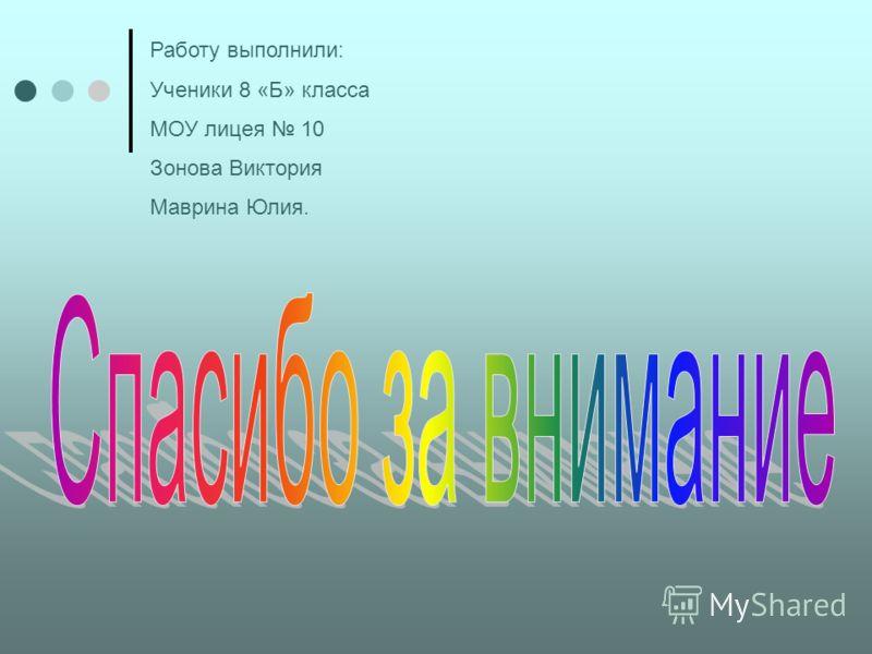Работу выполнили: Ученики 8 «Б» класса МОУ лицея 10 Зонова Виктория Маврина Юлия.