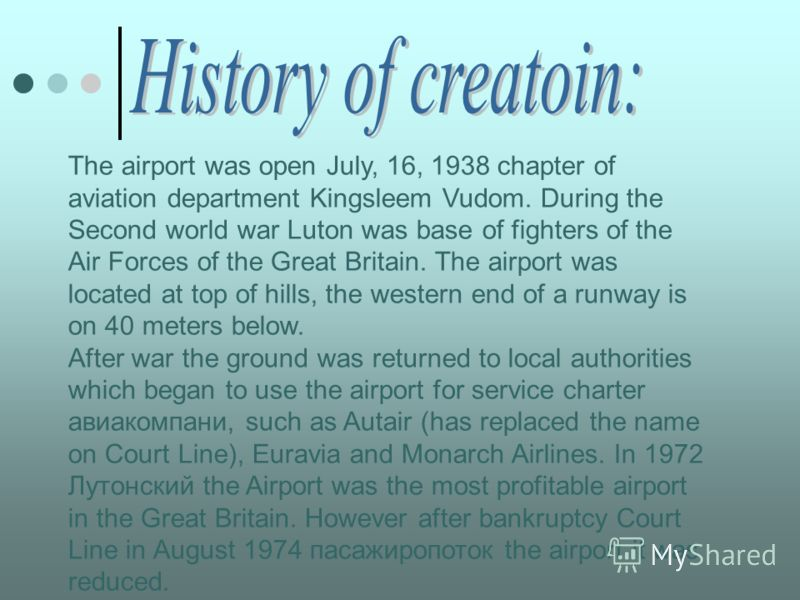 The airport was open July, 16, 1938 chapter of aviation department Kingsleem Vudom. During the Second world war Luton was base of fighters of the Air Forces of the Great Britain. The airport was located at top of hills, the western end of a runway is