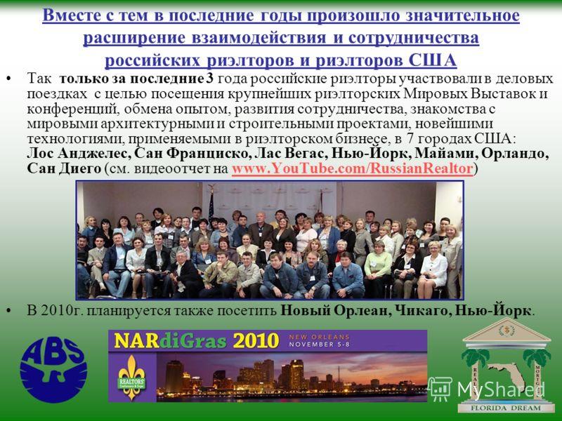 Вместе с тем в последние годы произошло значительное расширение взаимодействия и сотрудничества российских риэлторов и риэлторов США Так только за последние 3 года российские риэлторы участвовали в деловых поездках с целью посещения крупнейших риэлто