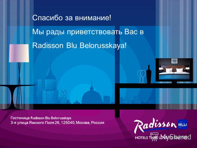 Спасибо за внимание! Мы рады приветствовать Вас в Radisson Blu Belorusskaya! Гостиница Radisson Blu Belorusskaya 3-я улица Ямского Поля 26, 125040, Москва, Россия