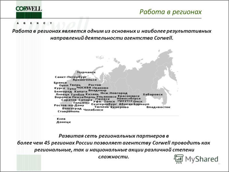 Работа в регионах Развитая сеть региональных партнеров в более чем 45 регионах России позволяет агентству Corwell проводить как региональные, так и национальные акции различной степени сложности. Работа в регионах является одним из основных и наиболе