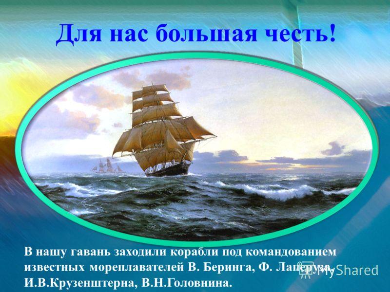 В нашу гавань заходили корабли под командованием известных мореплавателей В. Беринга, Ф. Лаперуза, И.В.Крузенштерна, В.Н.Головнина. Для нас большая честь!