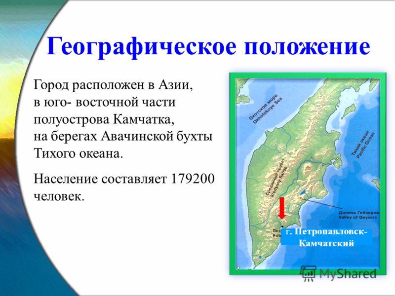 Город расположен в Азии, в юго- восточной части полуострова Камчатка, на берегах Авачинской бухты Тихого океана. Население составляет 179200 человек. Географическое положение г. Петропавловск- Камчатский