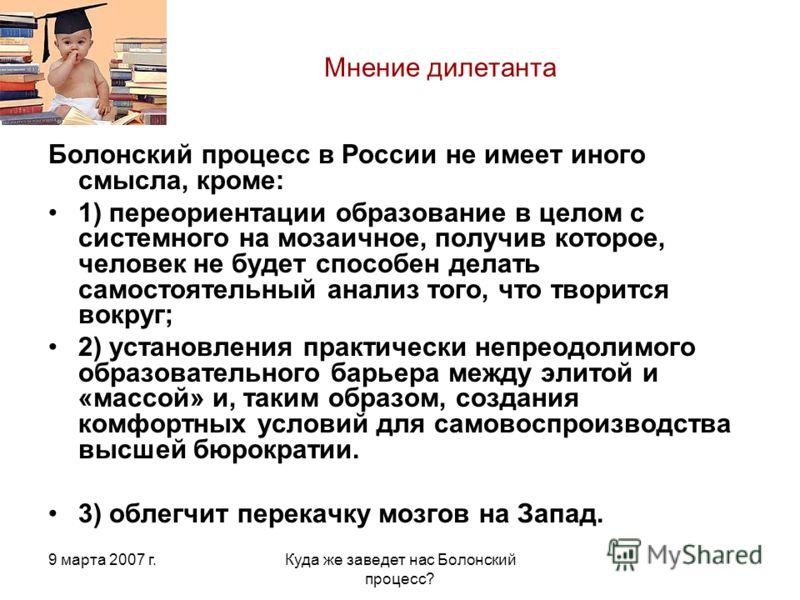 9 марта 2007 г.Куда же заведет нас Болонский процесс? Мнение дилетанта Болонский процесс в России не имеет иного смысла, кроме: 1) переориентации образование в целом с системного на мозаичное, получив которое, человек не будет способен делать самосто