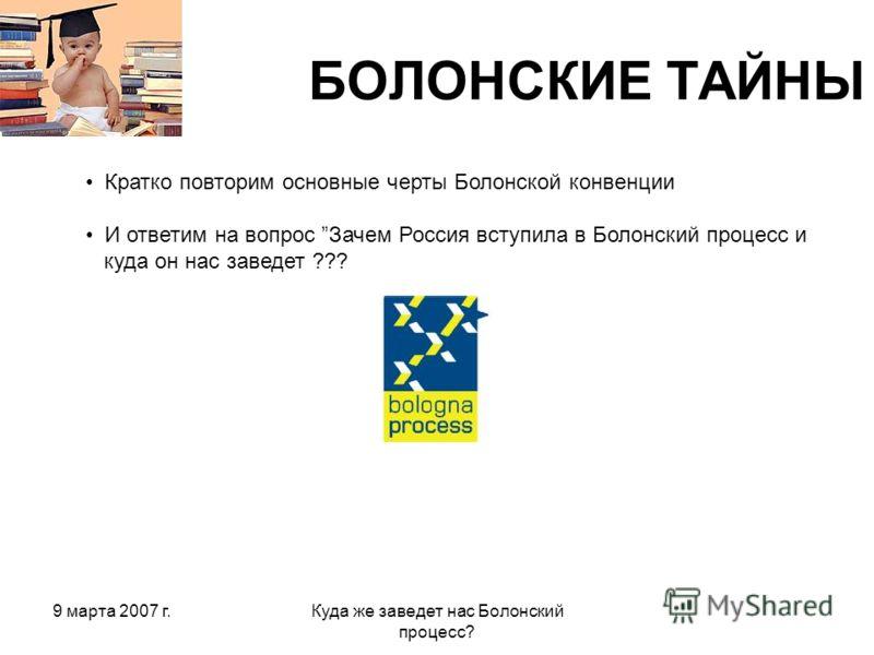 9 марта 2007 г.Куда же заведет нас Болонский процесс? БОЛОНСКИЕ ТАЙНЫ Кратко повторим основные черты Болонской конвенции И ответим на вопрос Зачем Россия вступила в Болонский процесс и куда он нас заведет ???