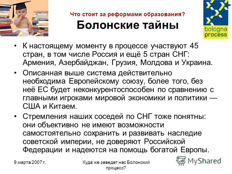 9 марта 2007 г.Куда же заведет нас Болонский процесс? Что стоит за реформами образования? Болонские тайны К настоящему моменту в процессе участвуют 45 стран, в том числе Россия и ещё 5 стран СНГ: Армения, Азербайджан, Грузия, Молдова и Украина. Описа