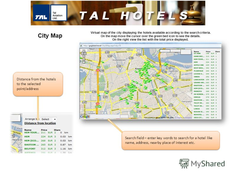 Virtual map of the city displaying the hotels available according to the search criteria. On the map move the cursor over the green bed icon to see the details. On the right view the list with the total price displayed. Search field – enter key words