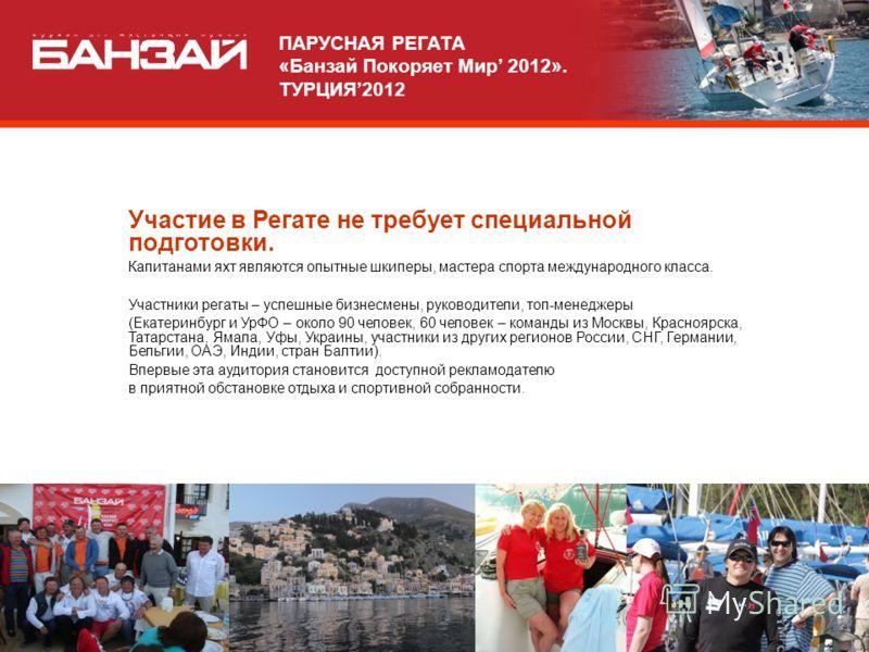 Участие в Регате не требует специальной подготовки. Капитанами яхт являются опытные шкиперы, мастера спорта международного класса. Участники регаты – успешные бизнесмены, руководители, топ-менеджеры (Екатеринбург и УрФО – около 90 человек, 60 человек
