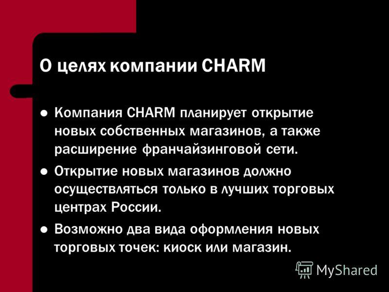 О целях компании CHARM Компания CHARM планирует открытие новых собственных магазинов, а также расширение франчайзинговой сети. Открытие новых магазинов должно осуществляться только в лучших торговых центрах России. Возможно два вида оформления новых