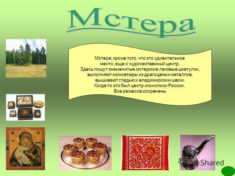 Мстера, кроме того, что это удивительное место, еще и художественный центр. Здесь пишут знаменитые мстерские лаковые шкатулки, выполняют миниатюры из драгоценых металлов, вышивают гладью и владимирским швом. Когда то это был центр иконописи России. В