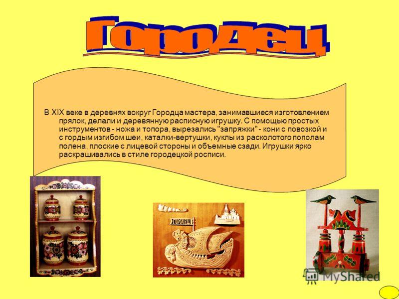 В XIX веке в деревнях вокруг Городца мастера, занимавшиеся изготовлением прялок, делали и деревянную расписную игрушку. С помощью простых инструментов - ножа и топора, вырезались