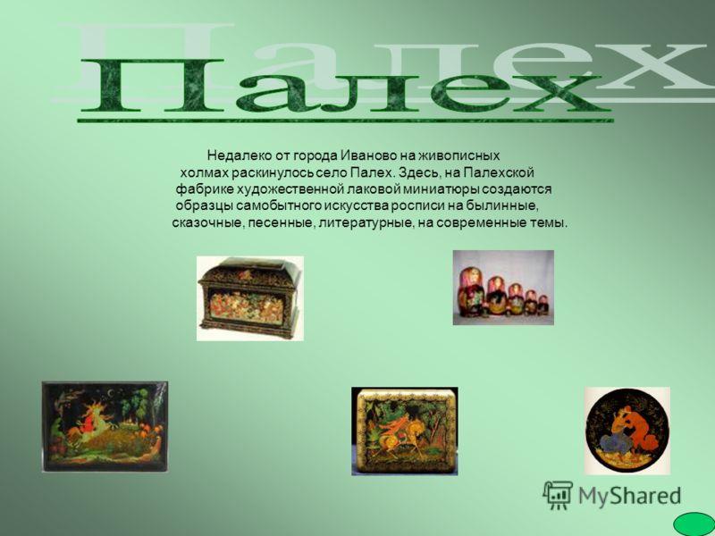 Недалеко от города Иваново на живописных холмах раскинулось село Палех. Здесь, на Палехской фабрике художественной лаковой миниатюры создаются образцы самобытного искусства росписи на былинные, сказочные, песенные, литературные, на современные темы.