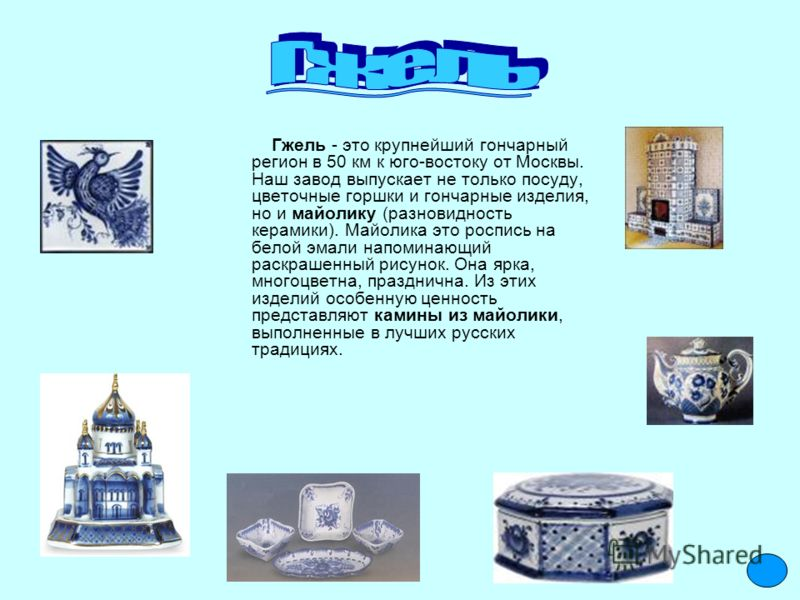 Гжель - это крупнейший гончарный регион в 50 км к юго-востоку от Москвы. Наш завод выпускает не только посуду, цветочные горшки и гончарные изделия, но и майолику (разновидность керамики). Майолика это роспись на белой эмали напоминающий раскрашенный