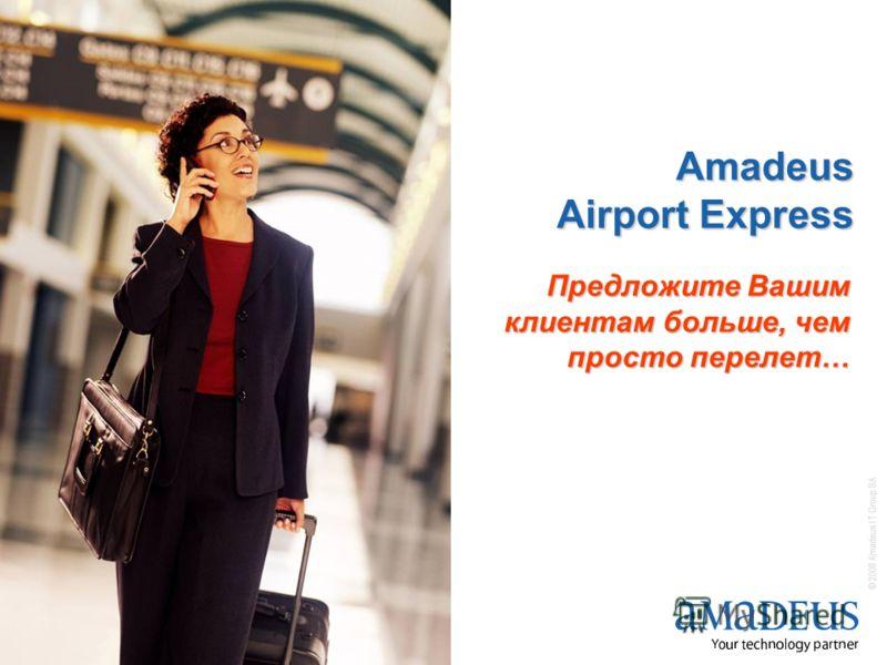 © 2008 Amadeus IT Group SA 1 Amadeus Airport Express Предложите Вашим клиентам больше, чем просто перелет…