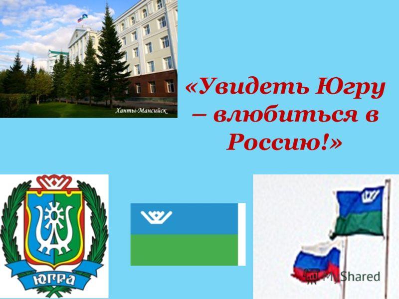 «Увидеть Югру – влюбиться в Россию!»