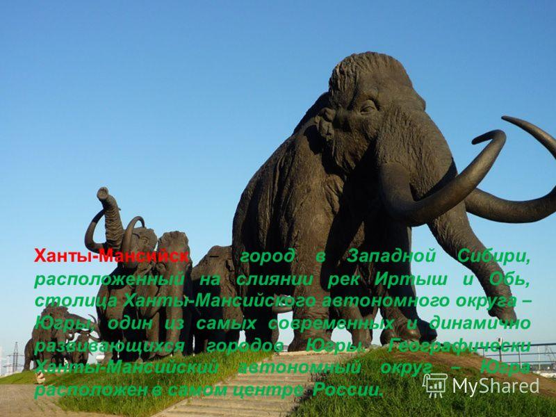 Ханты-Мансийск – город в Западной Сибири, расположенный на слиянии рек Иртыш и Обь, столица Ханты-Мансийского автономного округа – Югры, один из самых современных и динамично развивающихся городов Югры. Географически Ханты-Мансийский автономный округ