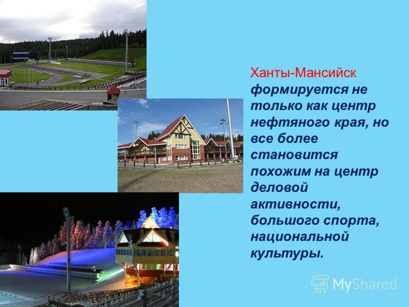 Ханты-Мансийск формируется не только как центр нефтяного края, но все более становится похожим на центр деловой активности, большого спорта, национальной культуры.