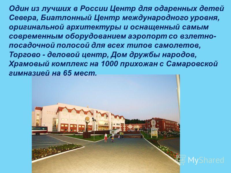 Один из лучших в России Центр для одаренных детей Севера, Биатлонный Центр международного уровня, оригинальной архитектуры и оснащенный самым современным оборудованием аэропорт со взлетно- посадочной полосой для всех типов самолетов, Торгово - делово