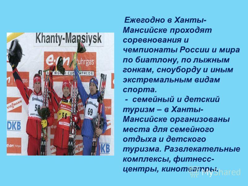 Ежегодно в Ханты- Мансийске проходят соревнования и чемпионаты России и мира по биатлону, по лыжным гонкам, сноуборду и иным экстремальным видам спорта. - семейный и детский туризм – в Ханты- Мансийске организованы места для семейного отдыха и детско