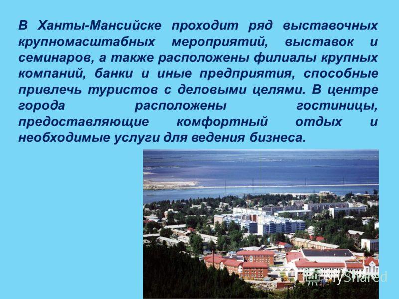 В Ханты-Мансийске проходит ряд выставочных крупномасштабных мероприятий, выставок и семинаров, а также расположены филиалы крупных компаний, банки и иные предприятия, способные привлечь туристов с деловыми целями. В центре города расположены гостиниц