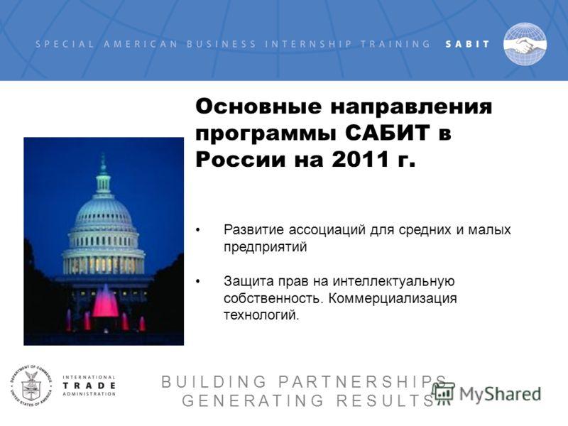 Основные направления программы САБИТ в России на 2011 г. Развитие ассоциаций для средних и малых предприятий Защита прав на интеллектуальную собственность. Коммерциализация технологий. B U I L D I N G P A R T N E R S H I P S, G E N E R A T I N G R E