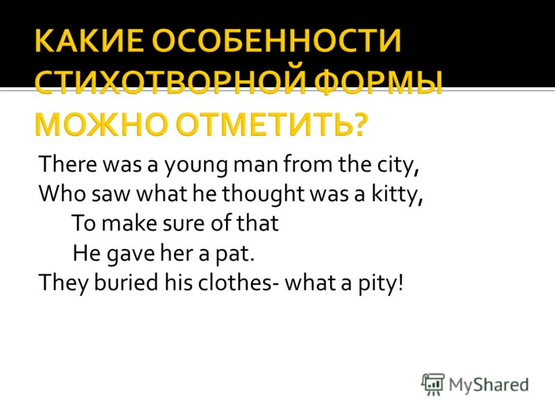There was a young man from the city, Who saw what he thought was a kitty, To make sure of that He gave her a pat. They buried his clothes- what a pity!