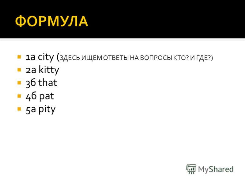 1а city ( ЗДЕСЬ ИЩЕМ ОТВЕТЫ НА ВОПРОСЫ КТО? И ГДЕ?) 2а kitty 3б that 4б pat 5а pity