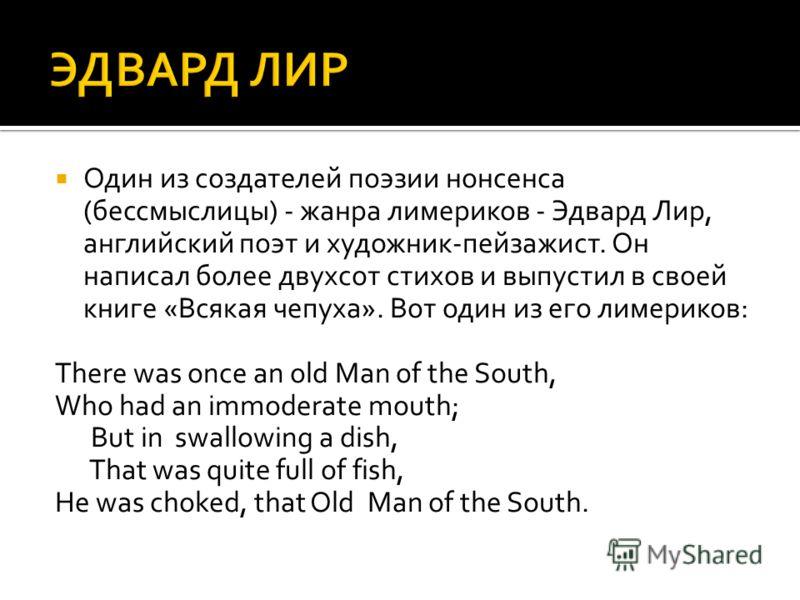 Один из создателей поэзии нонсенса (бессмыслицы) - жанра лимериков - Эдвард Лир, английский поэт и художник-пейзажист. Он написал более двухсот стихов и выпустил в своей книге «Всякая чепуха». Вот один из его лимериков: There was once an old Man of t