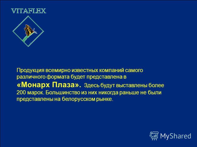Продукция всемирно известных компаний самого различного формата будет представлена в «Монарх Плаза». Здесь будут выставлены более 200 марок. Большинство из них никогда раньше не были представлены на белорусском рынке.