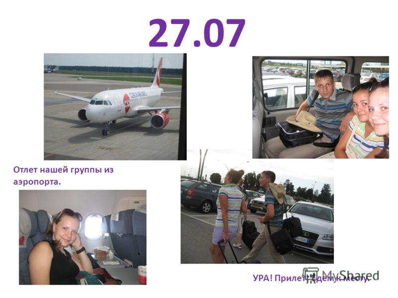 27.07 Отлет нашей группы из аэропорта. УРА! Прилет! Едем к месту.