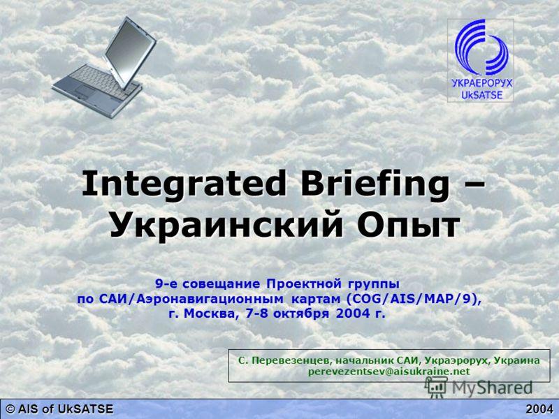 Integrated Briefing – Украинский Опыт © AIS of UkSATSE 2004 9-е совещание Проектной группы по САИ/Аэронавигационным картам (COG/AIS/MAP/9), г. Москва, 7-8 октября 2004 г. С. Перевезенцев, начальник САИ, Украэрорух, Украина perevezentsev@aisukraine.ne