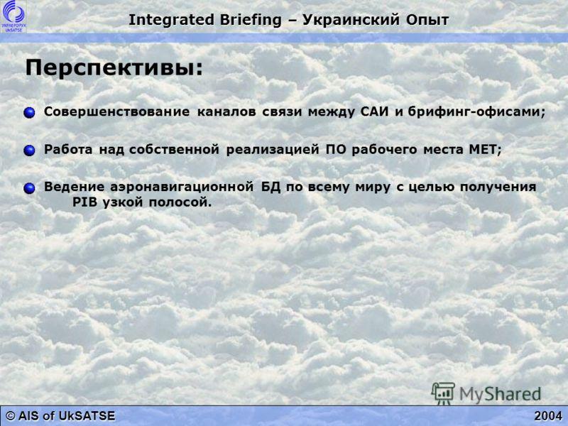 © AIS of UkSATSE Integrated Briefing – Украинский Опыт 2004 Перспективы: Совершенствование каналов связи между САИ и брифинг-офисами; Работа над собственной реализацией ПО рабочего места МЕТ; Ведение аэронавигационной БД по всему миру с целью получен
