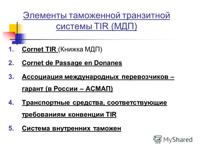 Элементы таможенной транзитной системы TIR (МДП) 1.Cornet TIR (Книжка МДП) 2.Cornet de Passage en Donanes 3.Ассоциация международных перевозчиков – гарант (в России – АСМАП) 4.Транспортные средства, соответствующие требованиям конвенции TIR 5.Система