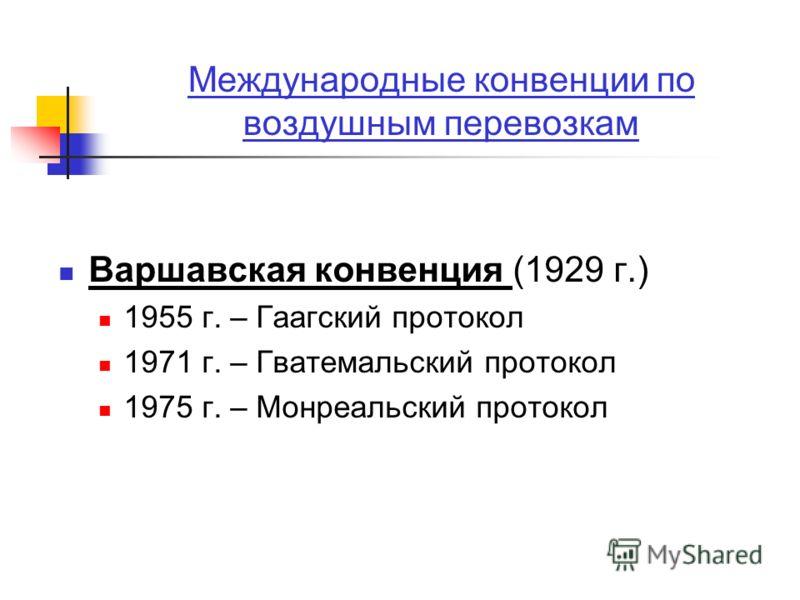 Международные конвенции по воздушным перевозкам Варшавская конвенция (1929 г.) 1955 г. – Гаагский протокол 1971 г. – Гватемальский протокол 1975 г. – Монреальский протокол