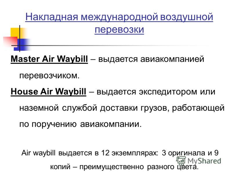 Накладная международной воздушной перевозки Master Air Waybill – выдается авиакомпанией перевозчиком. House Air Waybill – выдается экспедитором или наземной службой доставки грузов, работающей по поручению авиакомпании. Air waybill выдается в 12 экзе