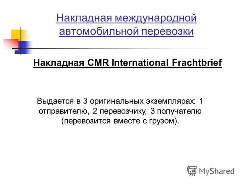 Накладная международной автомобильной перевозки Накладная CMR International Frachtbrief Выдается в 3 оригинальных экземплярах: 1 отправителю, 2 перевозчику, 3 получателю (перевозится вместе с грузом).